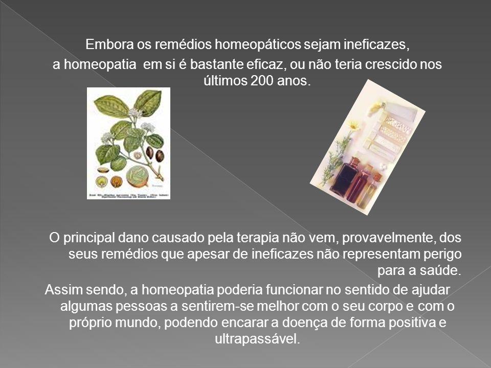 Embora os remédios homeopáticos sejam ineficazes, a homeopatia em si é bastante eficaz, ou não teria crescido nos últimos 200 anos. O principal dano c