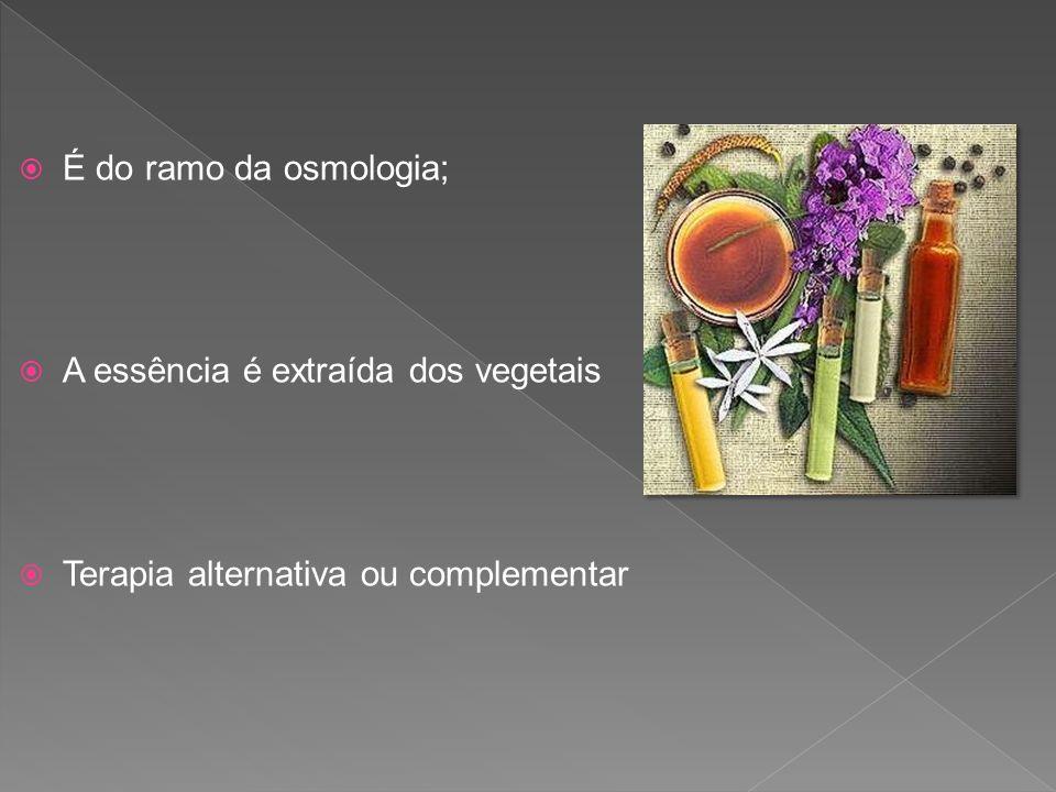 É do ramo da osmologia; A essência é extraída dos vegetais Terapia alternativa ou complementar