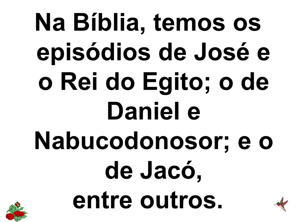 Na Bíblia, temos os episódios de José e o Rei do Egito; o de Daniel e Nabucodonosor; e o de Jacó, entre outros.