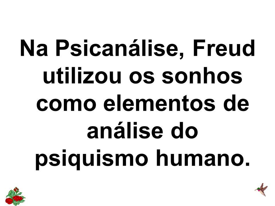 Na Psicanálise, Freud utilizou os sonhos como elementos de análise do psiquismo humano.