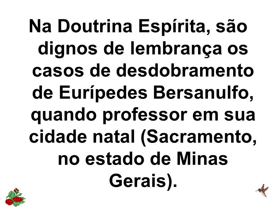 Na Doutrina Espírita, são dignos de lembrança os casos de desdobramento de Eurípedes Bersanulfo, quando professor em sua cidade natal (Sacramento, no