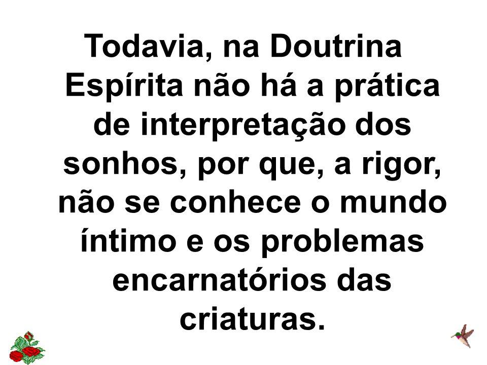 Todavia, na Doutrina Espírita não há a prática de interpretação dos sonhos, por que, a rigor, não se conhece o mundo íntimo e os problemas encarnatórios das criaturas.