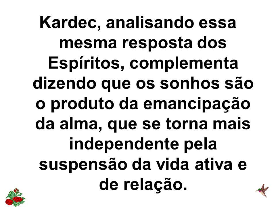 Kardec, analisando essa mesma resposta dos Espíritos, complementa dizendo que os sonhos são o produto da emancipação da alma, que se torna mais independente pela suspensão da vida ativa e de relação.
