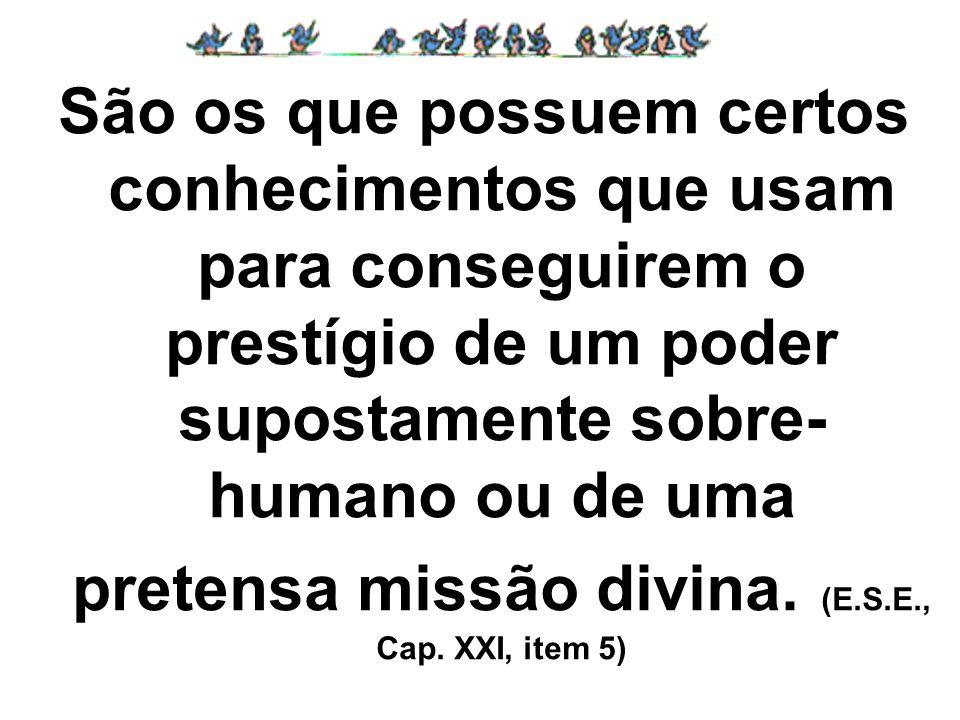 São os que possuem certos conhecimentos que usam para conseguirem o prestígio de um poder supostamente sobre- humano ou de uma pretensa missão divina.