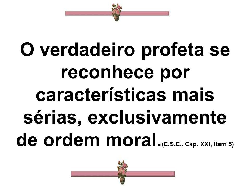 O verdadeiro profeta se reconhece por características mais sérias, exclusivamente de ordem moral. (E.S.E., Cap. XXI, item 5)