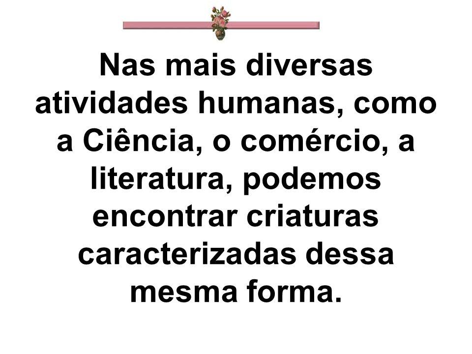 Nas mais diversas atividades humanas, como a Ciência, o comércio, a literatura, podemos encontrar criaturas caracterizadas dessa mesma forma.