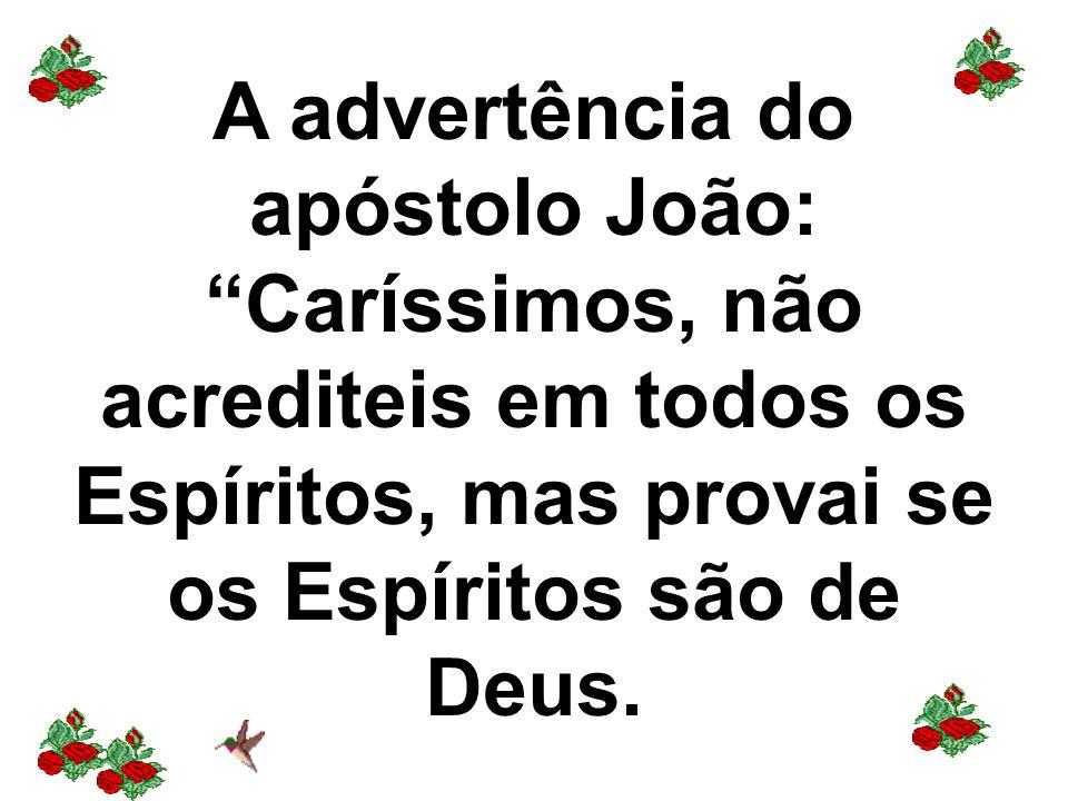 A advertência do apóstolo João: Caríssimos, não acrediteis em todos os Espíritos, mas provai se os Espíritos são de Deus.
