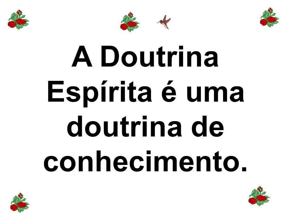 A Doutrina Espírita é uma doutrina de conhecimento.