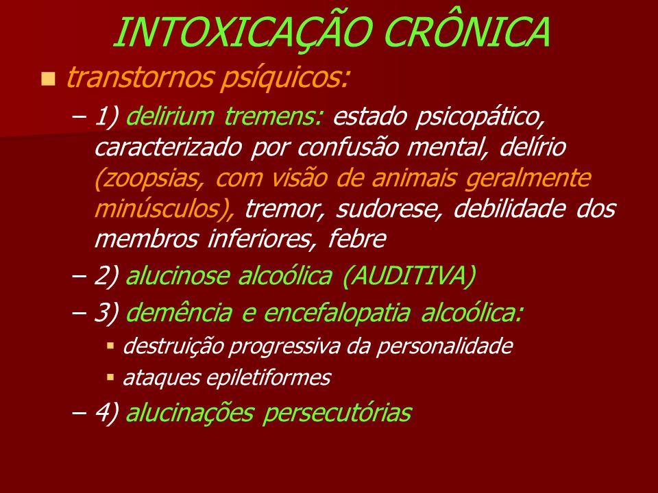 INTOXICAÇÃO CRÔNICA transtornos psíquicos: –1) delirium tremens: estado psicopático, caracterizado por confusão mental, delírio (zoopsias, com visão de animais geralmente minúsculos), tremor, sudorese, debilidade dos membros inferiores, febre –2) alucinose alcoólica (AUDITIVA) –3) demência e encefalopatia alcoólica: destruição progressiva da personalidade ataques epiletiformes –4) alucinações persecutórias