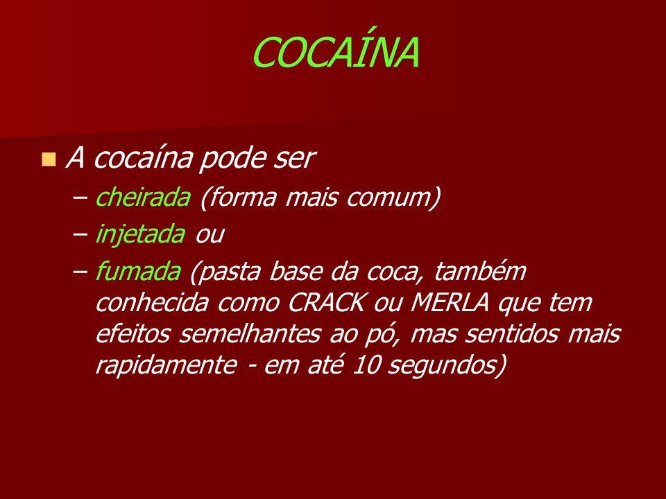 COCAÍNA A cocaína pode ser –cheirada (forma mais comum) –injetada ou –fumada (pasta base da coca, também conhecida como CRACK ou MERLA que tem efeitos semelhantes ao pó, mas sentidos mais rapidamente - em até 10 segundos)