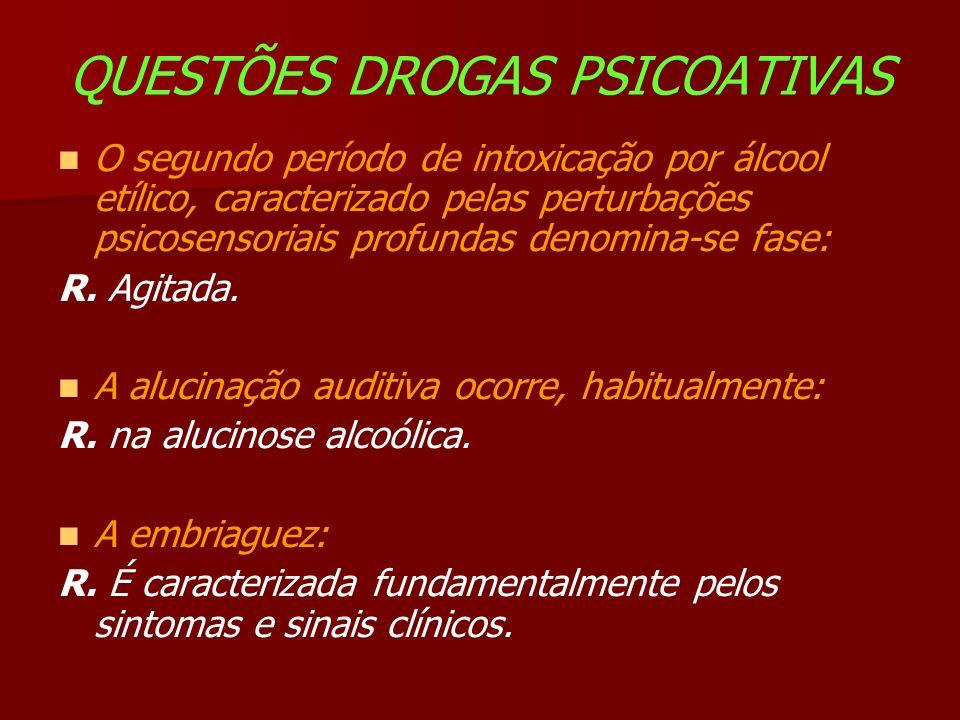 QUESTÕES DROGAS PSICOATIVAS O segundo período de intoxicação por álcool etílico, caracterizado pelas perturbações psicosensoriais profundas denomina-se fase: R.