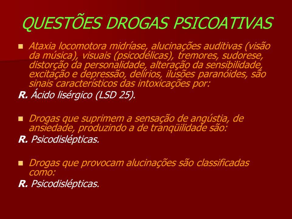 QUESTÕES DROGAS PSICOATIVAS Ataxia locomotora midríase, alucinações auditivas (visão da música), visuais (psicodélicas), tremores, sudorese, distorção da personalidade, alteração da sensibilidade, excitação e depressão, delírios, ilusões paranóides, são sinais característicos das intoxicações por: R.