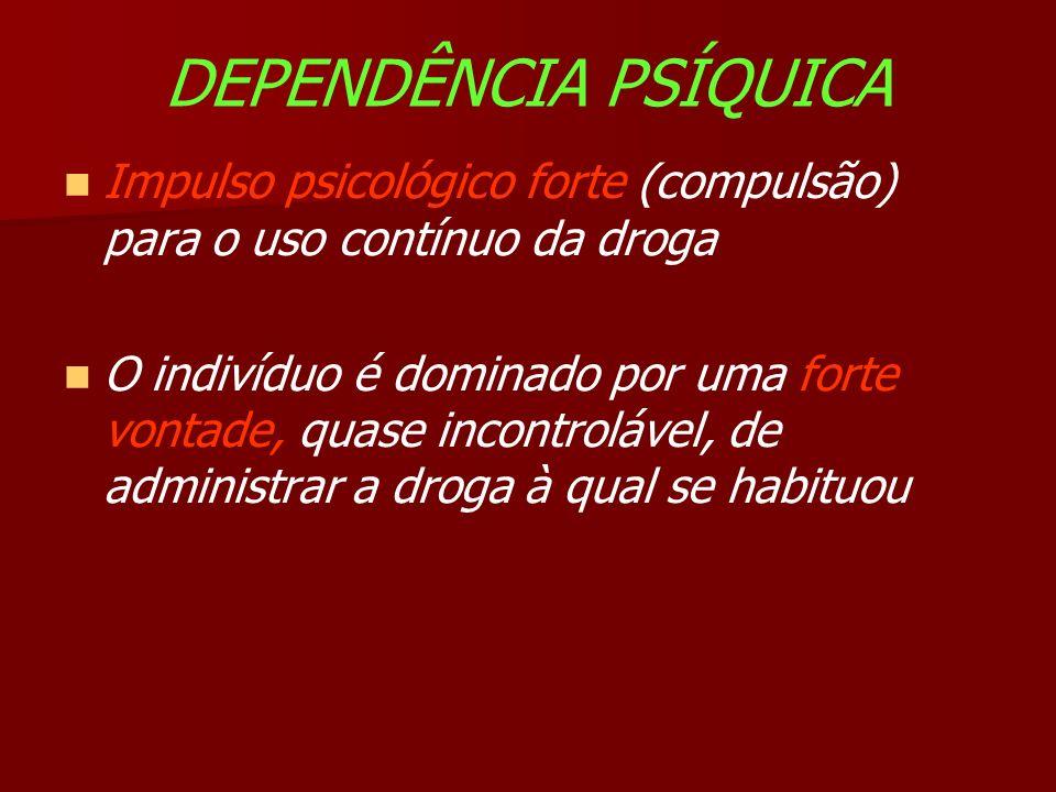 DEPENDÊNCIA PSÍQUICA Impulso psicológico forte (compulsão) para o uso contínuo da droga O indivíduo é dominado por uma forte vontade, quase incontrolável, de administrar a droga à qual se habituou