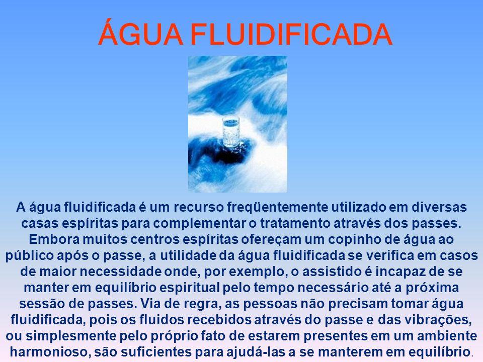 ÁGUA FLUIDIFICADA A água fluidificada é um recurso freqüentemente utilizado em diversas casas espíritas para complementar o tratamento através dos pas
