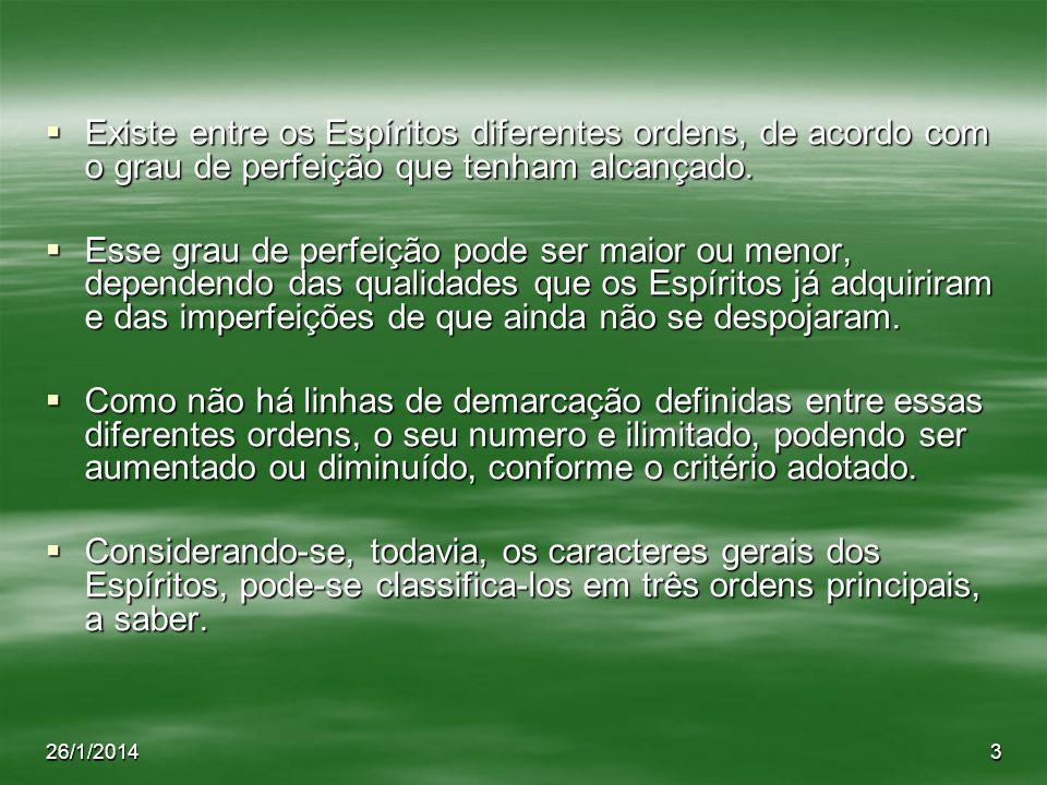 26/1/20143 Existe entre os Espíritos diferentes ordens, de acordo com o grau de perfeição que tenham alcançado. Existe entre os Espíritos diferentes o