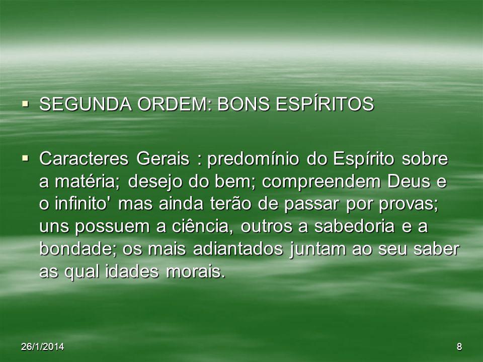 26/1/20148 SEGUNDA ORDEM: BONS ESPÍRITOS SEGUNDA ORDEM: BONS ESPÍRITOS Caracteres Gerais : predomínio do Espírito sobre a matéria; desejo do bem; comp