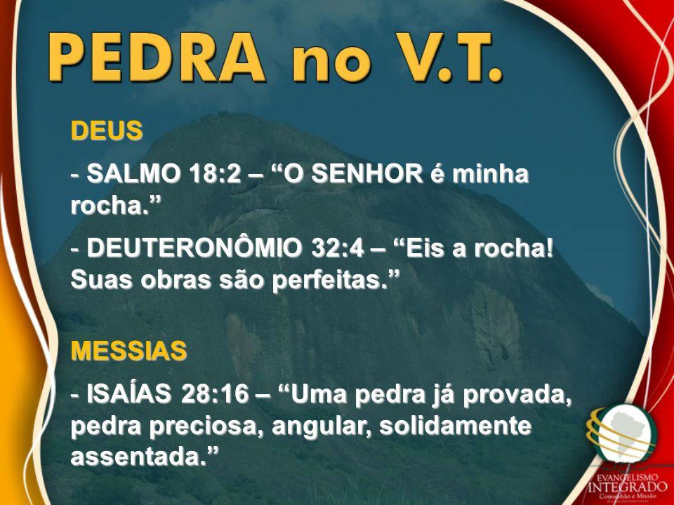 DEUS - SALMO 18:2 – O SENHOR é minha rocha. - DEUTERONÔMIO 32:4 – Eis a rocha! Suas obras são perfeitas. MESSIAS - ISAÍAS 28:16 – Uma pedra já provada