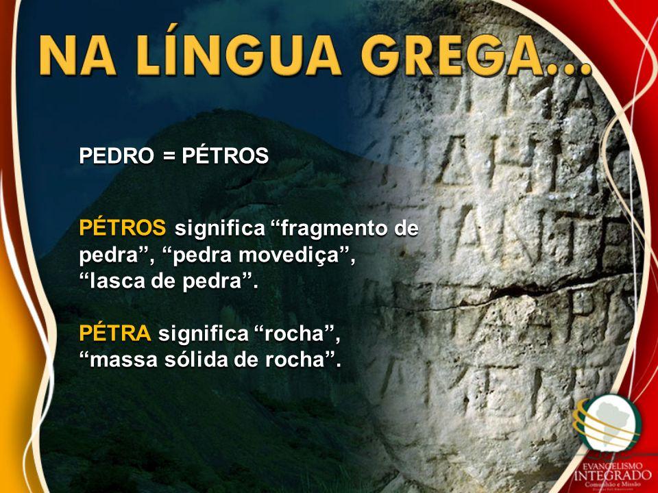 PEDRO = PÉTROS PÉTROS significa fragmento de pedra, pedra movediça, lasca de pedra. PÉTRA significa rocha, massa sólida de rocha.