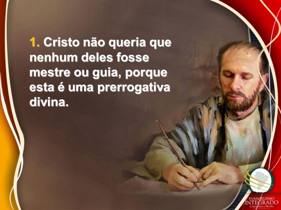 1. Cristo não queria que nenhum deles fosse mestre ou guia, porque esta é uma prerrogativa divina.