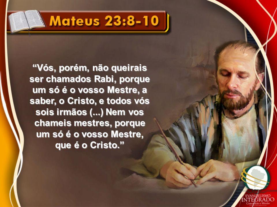 Vós, porém, não queirais ser chamados Rabi, porque um só é o vosso Mestre, a saber, o Cristo, e todos vós sois irmãos (...) Nem vos chameis mestres, p