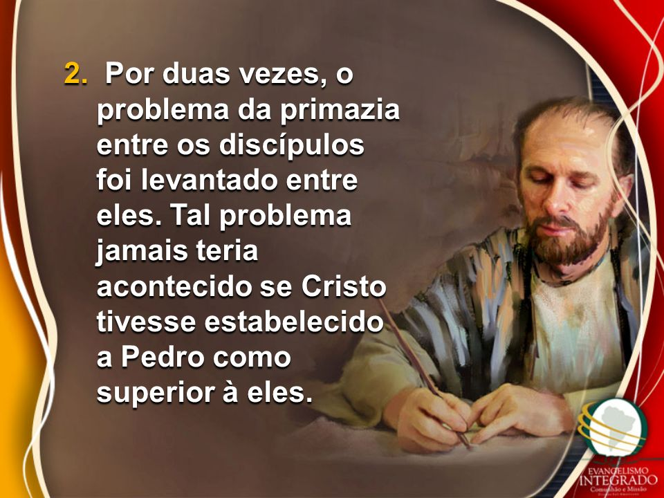 2. Por duas vezes, o problema da primazia entre os discípulos foi levantado entre eles. Tal problema jamais teria acontecido se Cristo tivesse estabel