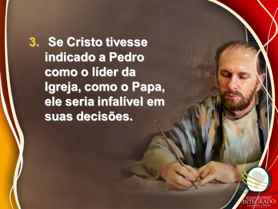 3. Se Cristo tivesse indicado a Pedro como o líder da Igreja, como o Papa, ele seria infalível em suas decisões.