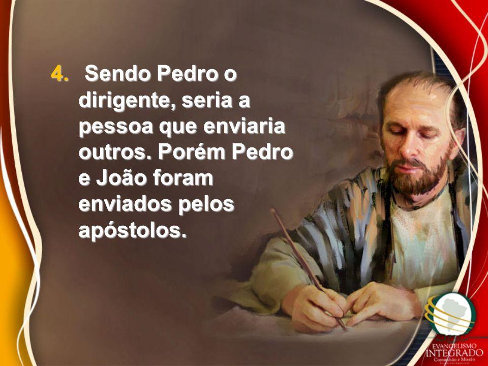 4. Sendo Pedro o dirigente, seria a pessoa que enviaria outros. Porém Pedro e João foram enviados pelos apóstolos.