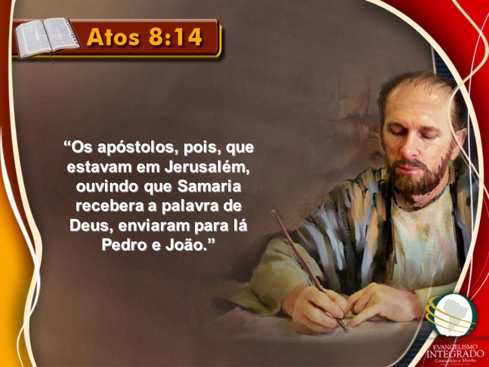 Os apóstolos, pois, que estavam em Jerusalém, ouvindo que Samaria recebera a palavra de Deus, enviaram para lá Pedro e João.