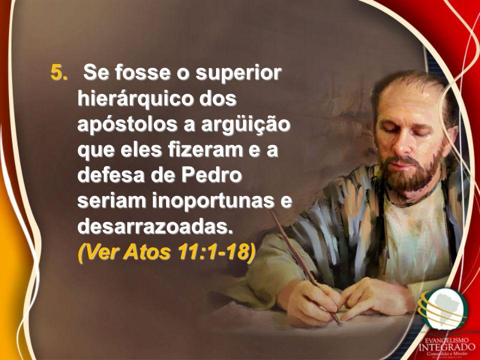 5. Se fosse o superior hierárquico dos apóstolos a argüição que eles fizeram e a defesa de Pedro seriam inoportunas e desarrazoadas. (Ver Atos 11:1-18