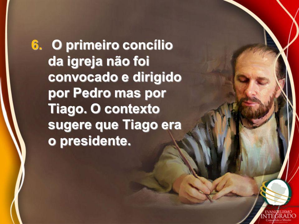 6. O primeiro concílio da igreja não foi convocado e dirigido por Pedro mas por Tiago. O contexto sugere que Tiago era o presidente.