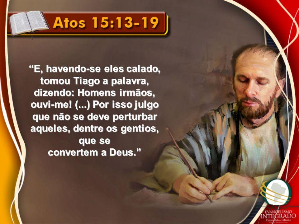 E, havendo-se eles calado, tomou Tiago a palavra, dizendo: Homens irmãos, ouvi-me! (...) Por isso julgo que não se deve perturbar aqueles, dentre os g