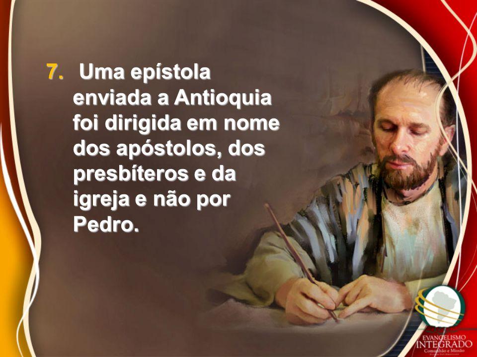 7. Uma epístola enviada a Antioquia foi dirigida em nome dos apóstolos, dos presbíteros e da igreja e não por Pedro.