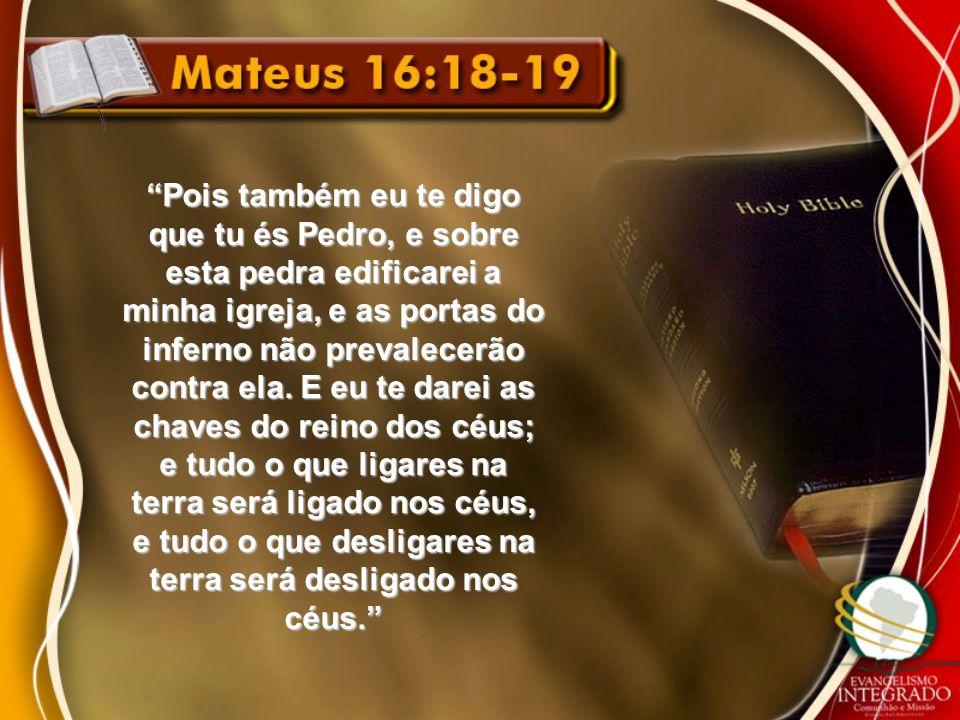 Pois também eu te digo que tu és Pedro, e sobre esta pedra edificarei a minha igreja, e as portas do inferno não prevalecerão contra ela. E eu te dare