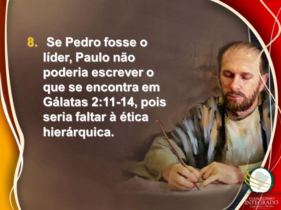 8. Se Pedro fosse o líder, Paulo não poderia escrever o que se encontra em Gálatas 2:11-14, pois seria faltar à ética hierárquica.