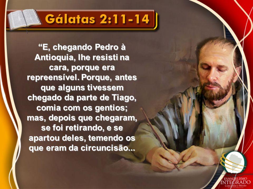 E, chegando Pedro à Antioquia, lhe resisti na cara, porque era repreensível. Porque, antes que alguns tivessem chegado da parte de Tiago, comia com os