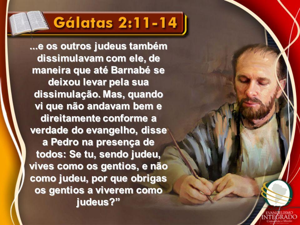 ...e os outros judeus também dissimulavam com ele, de maneira que até Barnabé se deixou levar pela sua dissimulação. Mas, quando vi que não andavam be