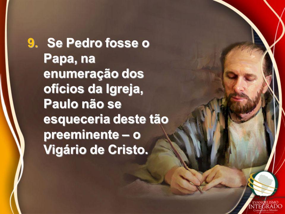 9. Se Pedro fosse o Papa, na enumeração dos ofícios da Igreja, Paulo não se esqueceria deste tão preeminente – o Vigário de Cristo.