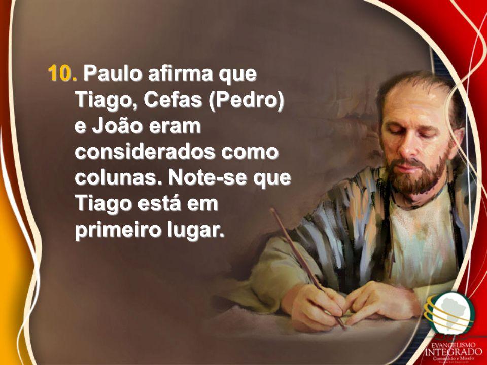 10. Paulo afirma que Tiago, Cefas (Pedro) e João eram considerados como colunas. Note-se que Tiago está em primeiro lugar.