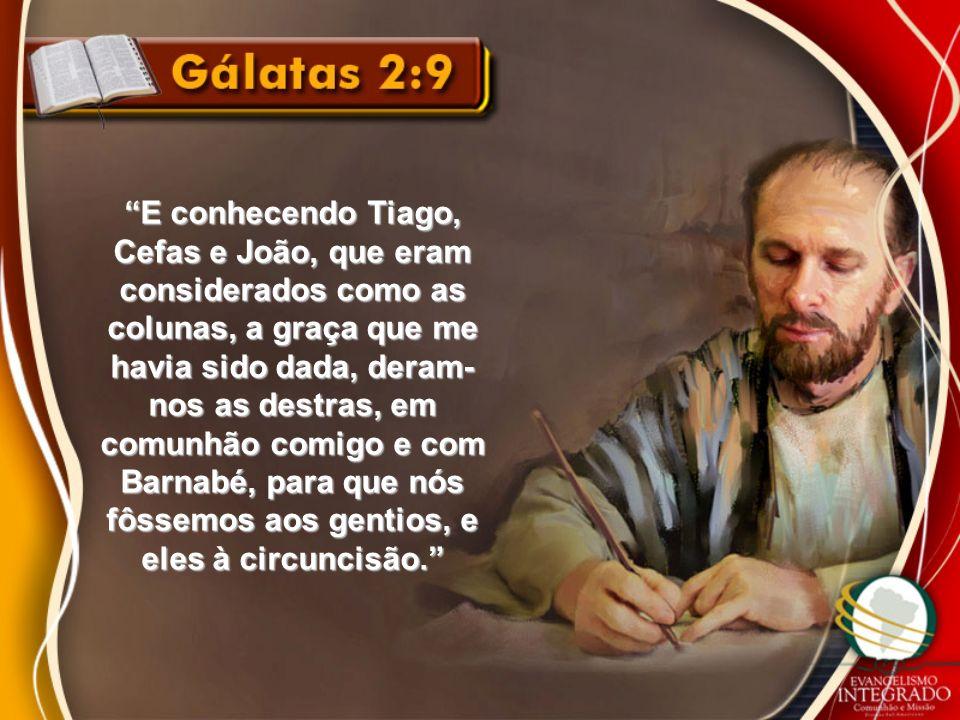 E conhecendo Tiago, Cefas e João, que eram considerados como as colunas, a graça que me havia sido dada, deram- nos as destras, em comunhão comigo e c