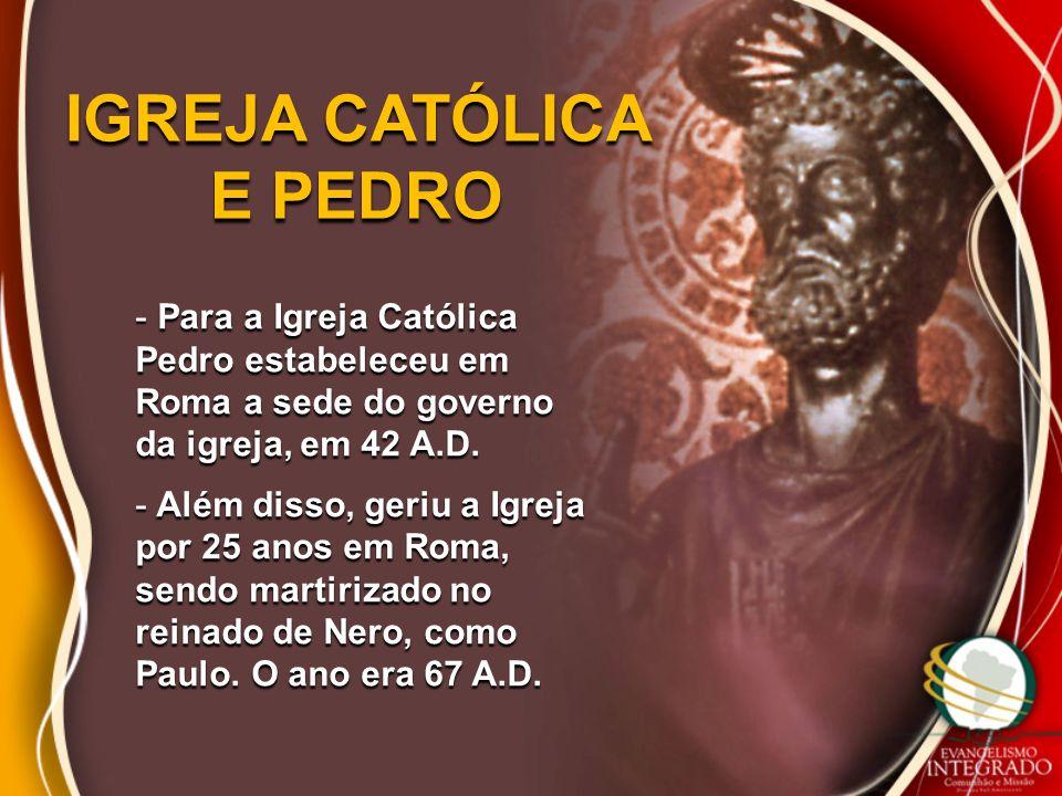 IGREJA CATÓLICA E PEDRO - Para a Igreja Católica Pedro estabeleceu em Roma a sede do governo da igreja, em 42 A.D. - Além disso, geriu a Igreja por 25