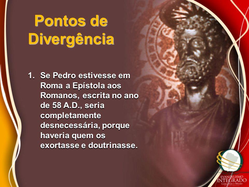 Pontos de Divergência 1.Se Pedro estivesse em Roma a Epístola aos Romanos, escrita no ano de 58 A.D., seria completamente desnecessária, porque haveri