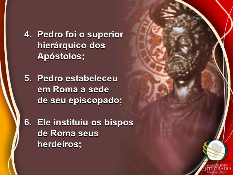 4.Pedro foi o superior hierárquico dos Apóstolos; 5.Pedro estabeleceu em Roma a sede de seu episcopado; 6.Ele instituiu os bispos de Roma seus herdeir