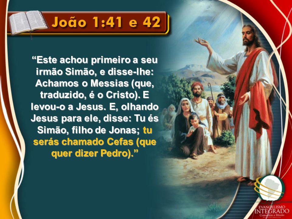 Este achou primeiro a seu irmão Simão, e disse-lhe: Achamos o Messias (que, traduzido, é o Cristo). E levou-o a Jesus. E, olhando Jesus para ele, diss