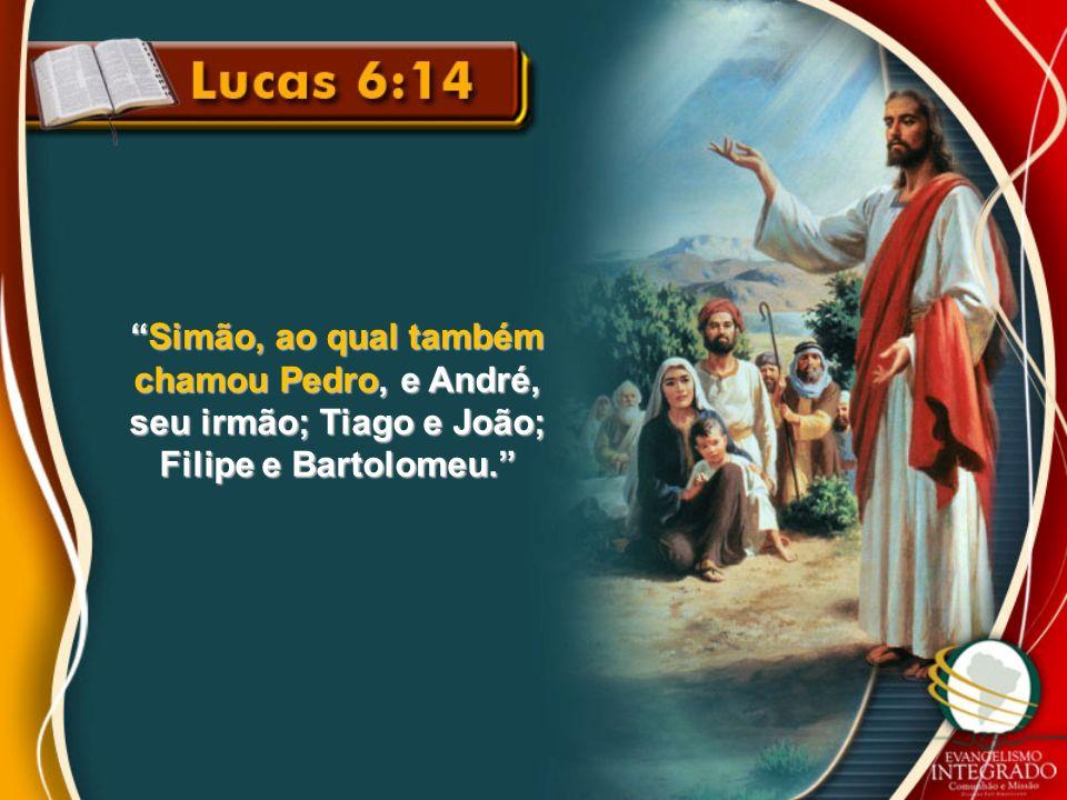 Simão, ao qual também chamou Pedro, e André, seu irmão; Tiago e João; Filipe e Bartolomeu.Simão, ao qual também chamou Pedro, e André, seu irmão; Tiag