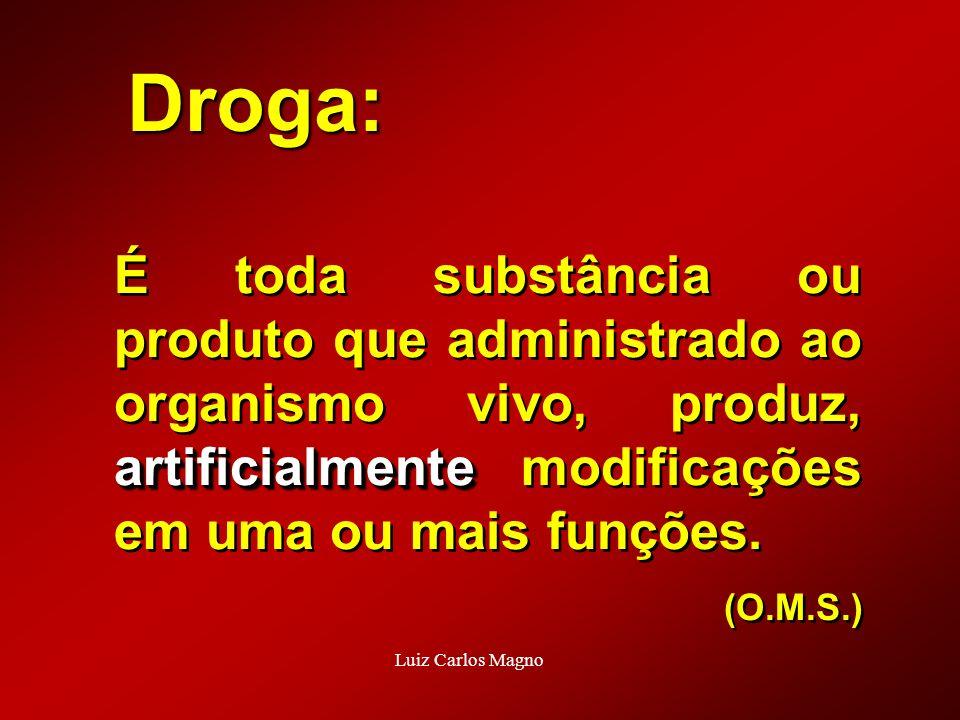 Droga: artificialmente É toda substância ou produto que administrado ao organismo vivo, produz, artificialmente modificações em uma ou mais funções. (