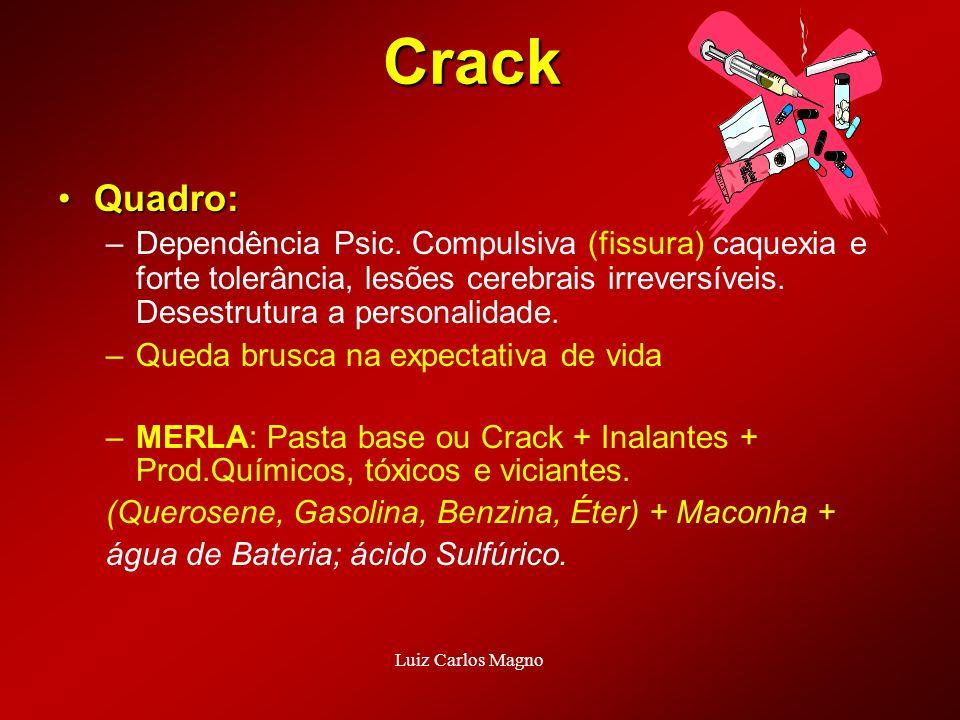 Crack Quadro:Quadro: –Dependência Psic. Compulsiva (fissura) caquexia e forte tolerância, lesões cerebrais irreversíveis. Desestrutura a personalidade