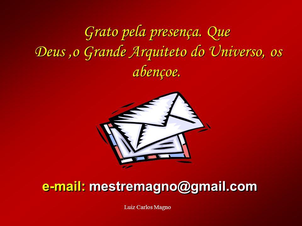 e-mail: mestremagno@gmail.com e-mail: mestremagno@gmail.com Grato pela presença. Que Deus,o Grande Arquiteto do Universo, os abençoe. Luiz Carlos Magn