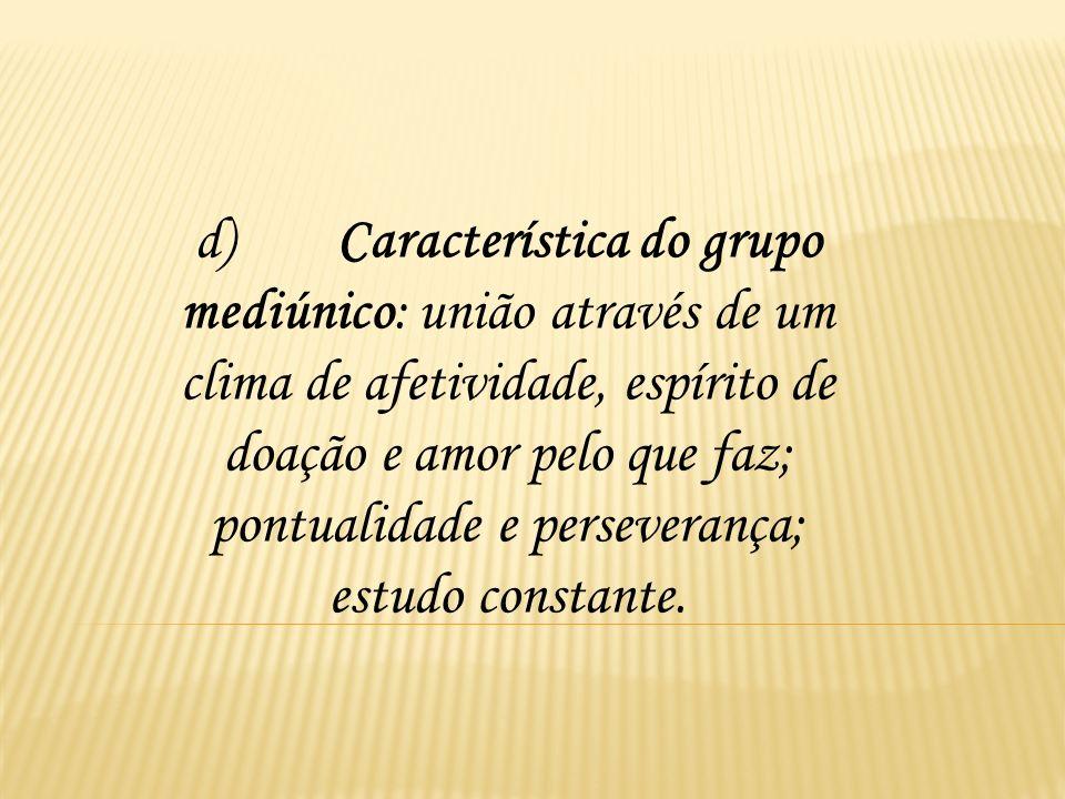 d) Característica do grupo mediúnico: união através de um clima de afetividade, espírito de doação e amor pelo que faz; pontualidade e perseverança; estudo constante.