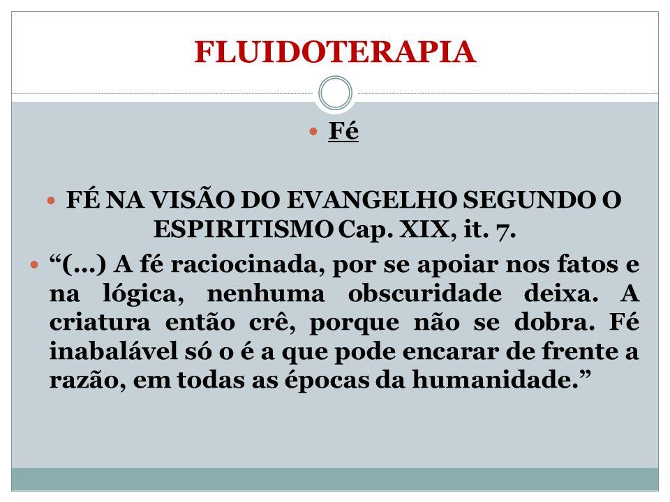 FLUIDOTERAPIA Fé FÉ NA VISÃO DO EVANGELHO SEGUNDO O ESPIRITISMO Cap. XIX, it. 7. (...) A fé raciocinada, por se apoiar nos fatos e na lógica, nenhuma
