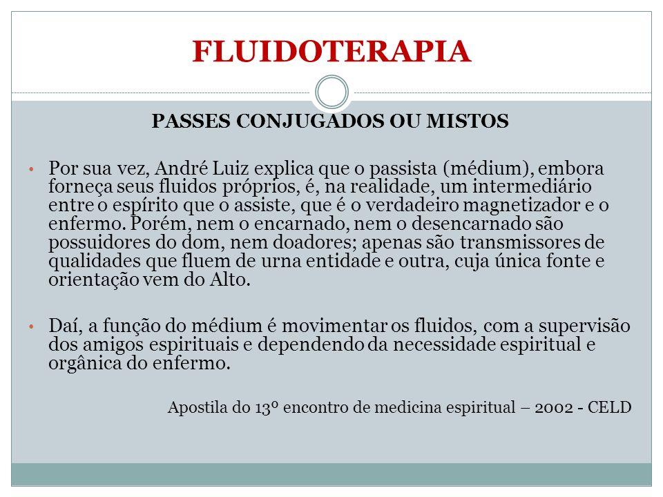 FLUIDOTERAPIA PASSES CONJUGADOS OU MISTOS Por sua vez, André Luiz explica que o passista (médium), embora forneça seus fluidos próprios, é, na realida
